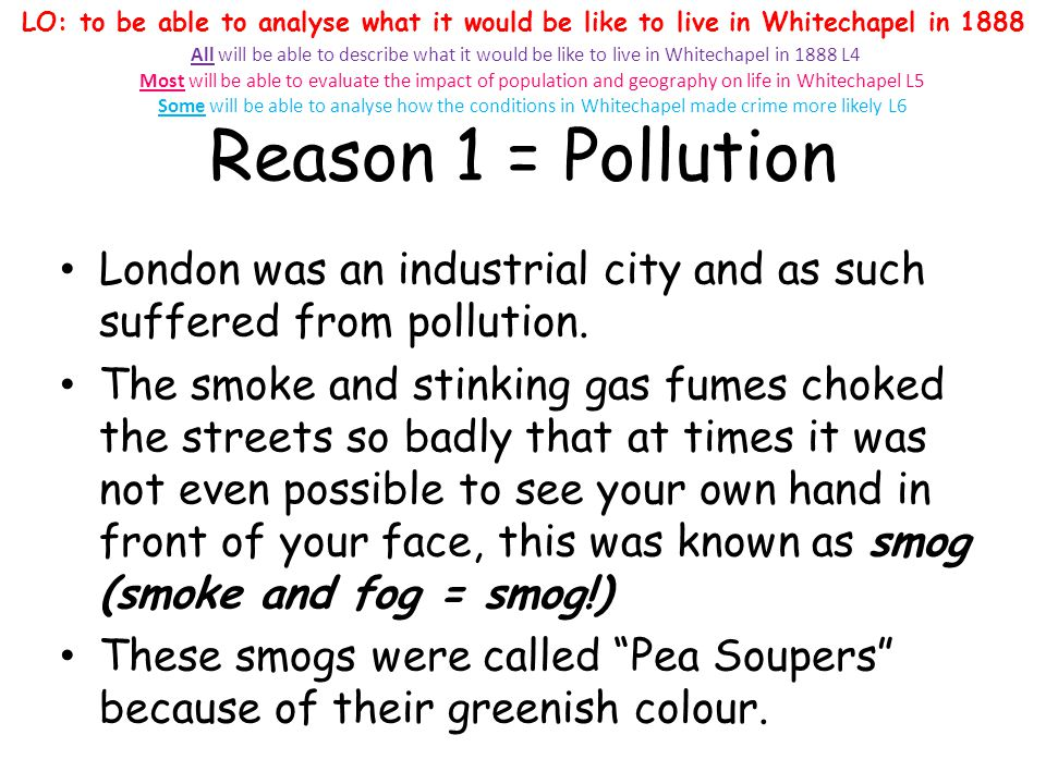 Reason 1 = Pollution London was an industrial city and as such suffered from pollution. The smoke and stinking gas fumes choked the streets so badly t