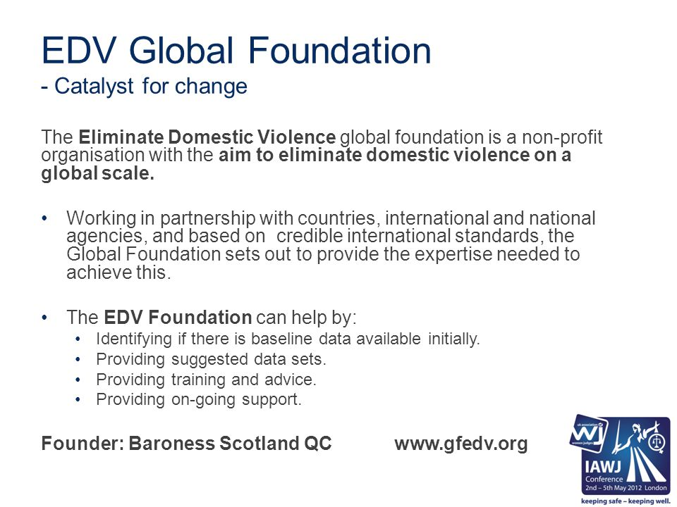 EDV Global Foundation - Catalyst for change The Eliminate Domestic Violence global foundation is a non-profit organisation with the aim to eliminate domestic violence on a global scale.