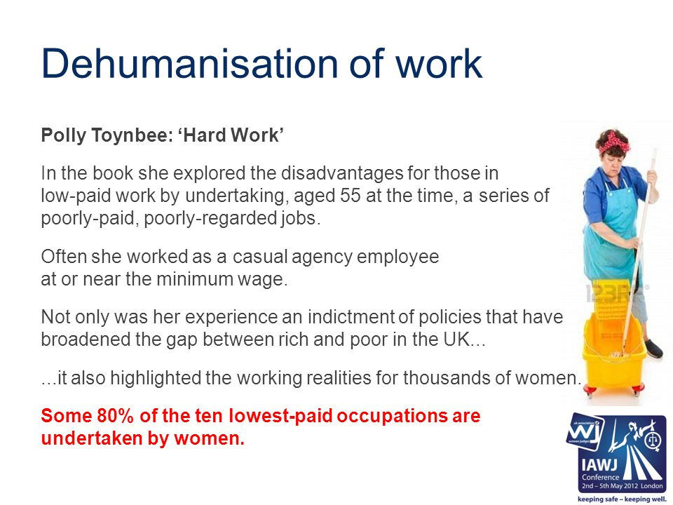 Dehumanisation of work Polly Toynbee: 'Hard Work' In the book she explored the disadvantages for those in low-paid work by undertaking, aged 55 at the time, a series of poorly-paid, poorly-regarded jobs.