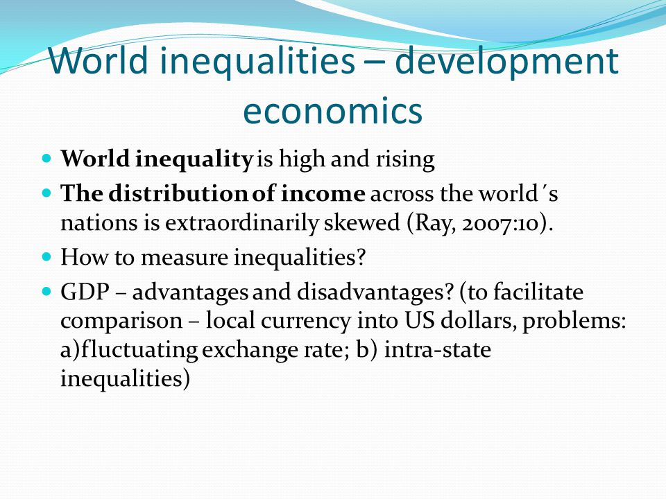 World inequalities – development economics World inequality is high and rising The distribution of income across the world´s nations is extraordinarily skewed (Ray, 2007:10).