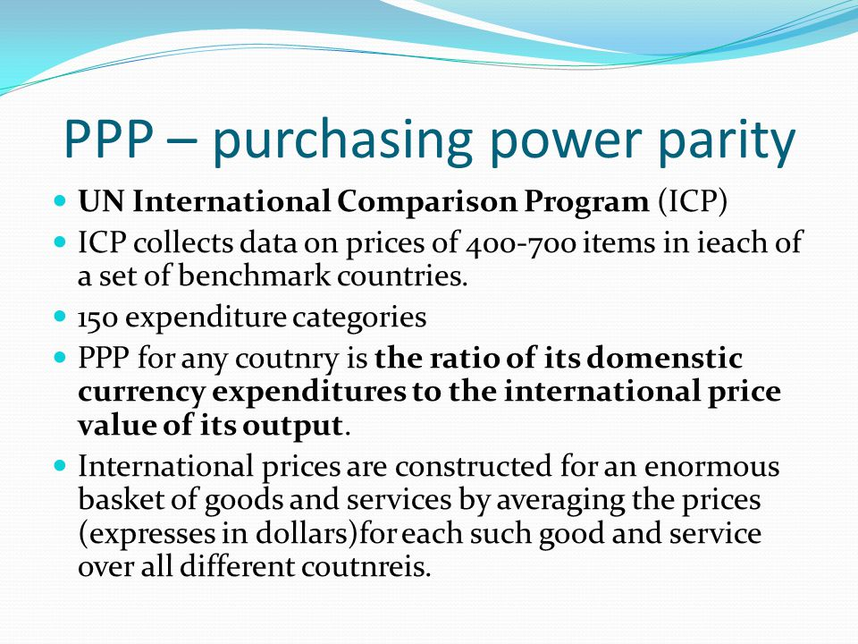 PPP – purchasing power parity UN International Comparison Program (ICP) ICP collects data on prices of 400-700 items in ieach of a set of benchmark countries.