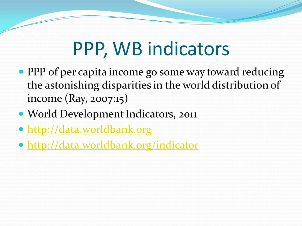 PPP, WB indicators PPP of per capita income go some way toward reducing the astonishing disparities in the world distribution of income (Ray, 2007:15) World Development Indicators, 2011 http://data.worldbank.org http://data.worldbank.org/indicator
