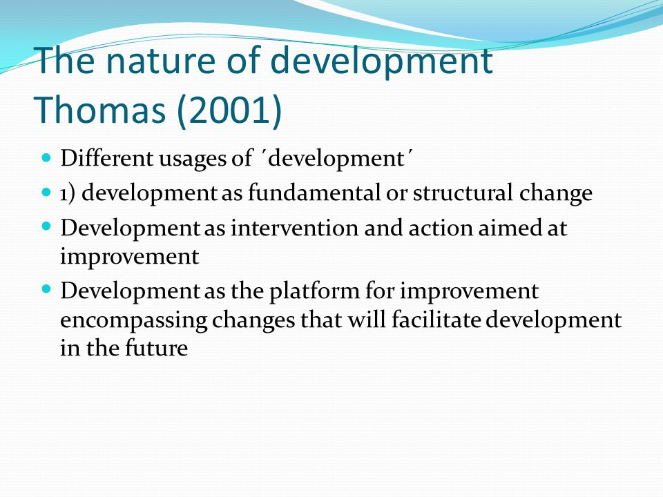 The nature of development Thomas (2001) Different usages of ´development´ 1) development as fundamental or structural change Development as intervention and action aimed at improvement Development as the platform for improvement encompassing changes that will facilitate development in the future