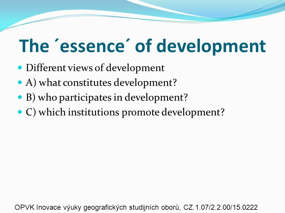 The ´essence´ of development Different views of development A) what constitutes development.