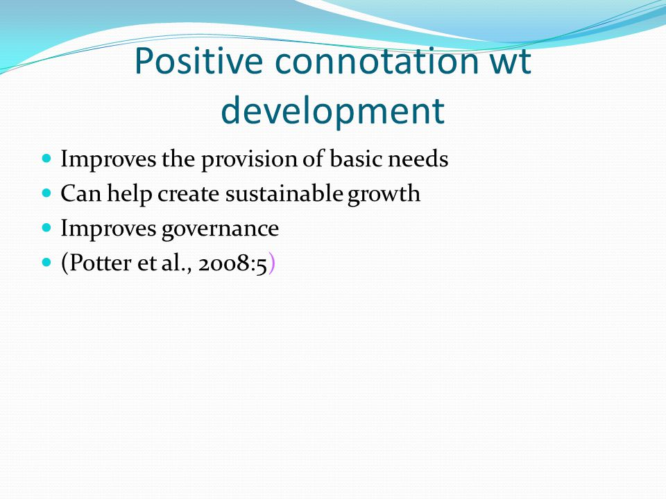 Positive connotation wt development Improves the provision of basic needs Can help create sustainable growth Improves governance (Potter et al., 2008:5)