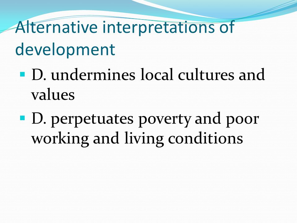 Alternative interpretations of development  D. undermines local cultures and values  D.