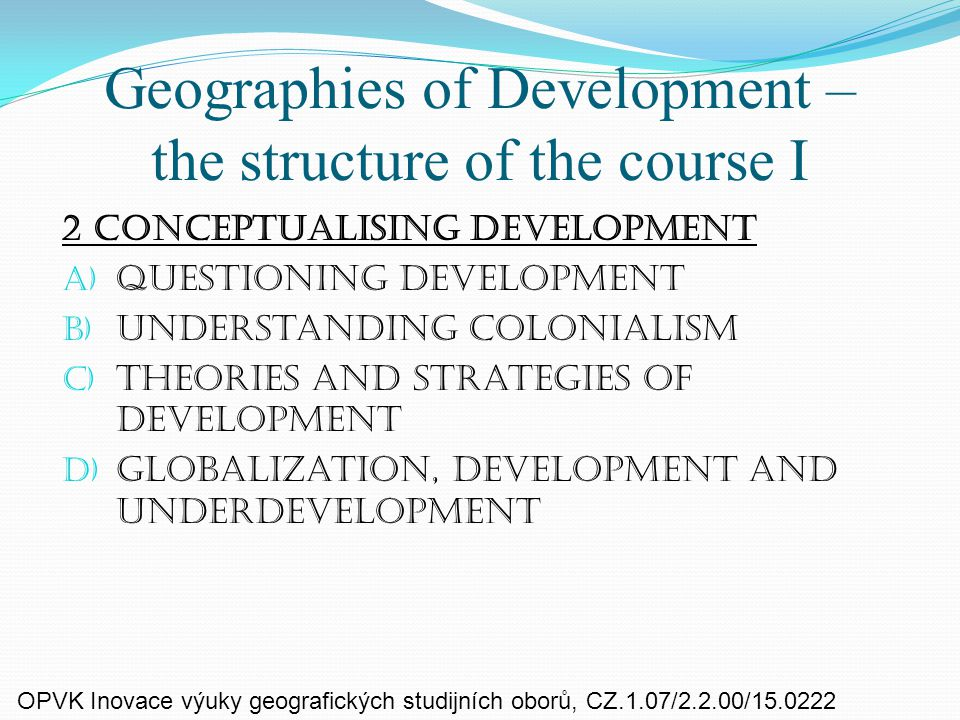 Geographies of Development – the structure of the course I 2 Conceptualising development a) Questioning development b) Understanding colonialism c) Theories and strategies of development d) Globalization, development and underdevelopment OPVK Inovace výuky geografických studijních oborů, CZ.1.07/2.2.00/15.0222