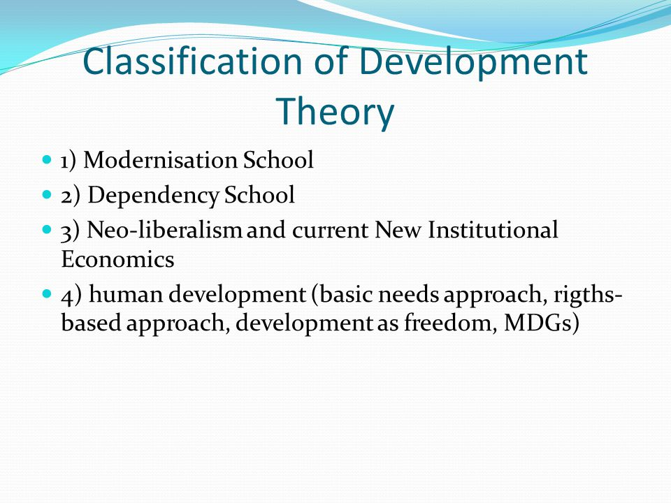 Classification of Development Theory 1) Modernisation School 2) Dependency School 3) Neo-liberalism and current New Institutional Economics 4) human development (basic needs approach, rigths- based approach, development as freedom, MDGs)
