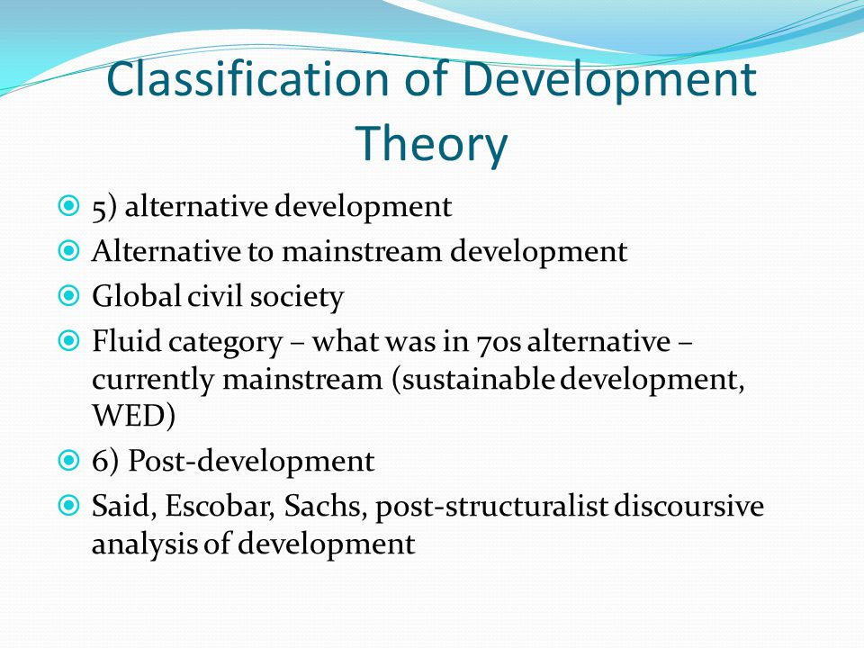 Classification of Development Theory  5) alternative development  Alternative to mainstream development  Global civil society  Fluid category – what was in 70s alternative – currently mainstream (sustainable development, WED)  6) Post-development  Said, Escobar, Sachs, post-structuralist discoursive analysis of development