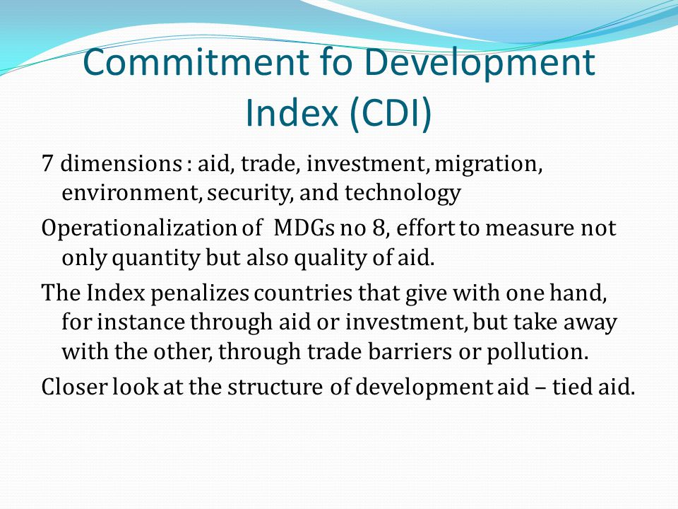 Commitment fo Development Index (CDI) 7 dimensions : aid, trade, investment, migration, environment, security, and technology Operationalization of MDGs no 8, effort to measure not only quantity but also quality of aid.
