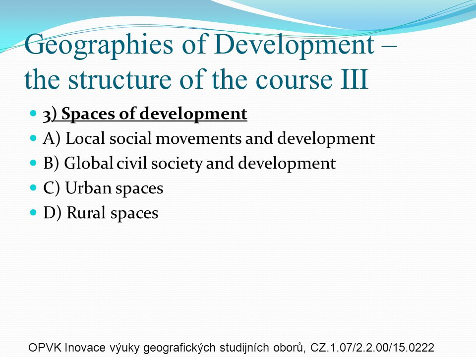 Geographies of Development – the structure of the course III 3) Spaces of development A) Local social movements and development B) Global civil society and development C) Urban spaces D) Rural spaces OPVK Inovace výuky geografických studijních oborů, CZ.1.07/2.2.00/15.0222