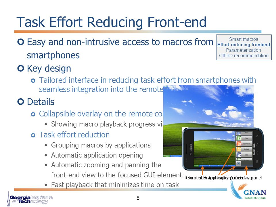 Easy and non-intrusive access to macros from smartphones Key design  Tailored interface in reducing task effort from smartphones with seamless integration into the remote computing client Details  Collapsible overlay on the remote computing client Showing macro playback progress via remote computing  Task effort reduction Grouping macros by applications Automatic application opening Automatic zooming and panning the front-end view to the focused GUI element Fast playback that minimizes time on task Task Effort Reducing Front-end 8 Hide overlay panelScrollable application/macro menuRemote computingOverlay panel Smart-macros Effort reducing frontend Parameterization Offline recommendation