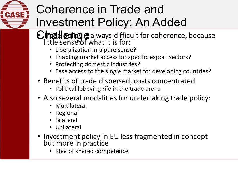 Coherence in Trade and Investment Policy: An Added Challenge Trade policy is always difficult for coherence, because little sense of what it is for: Liberalization in a pure sense.