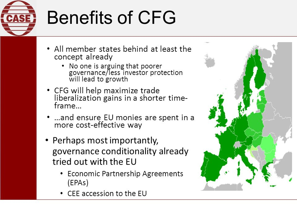 Benefits of CFG All member states behind at least the concept already No one is arguing that poorer governance/less investor protection will lead to growth CFG will help maximize trade liberalization gains in a shorter time- frame… …and ensure EU monies are spent in a more cost-effective way Perhaps most importantly, governance conditionality already tried out with the EU Economic Partnership Agreements (EPAs) CEE accession to the EU