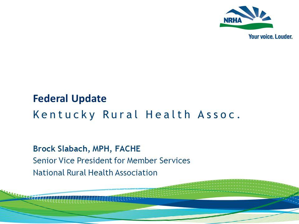 Brock Slabach, MPH, FACHE Senior Vice President for Member Services National Rural Health Association Federal Update Kentucky Rural Health Assoc.