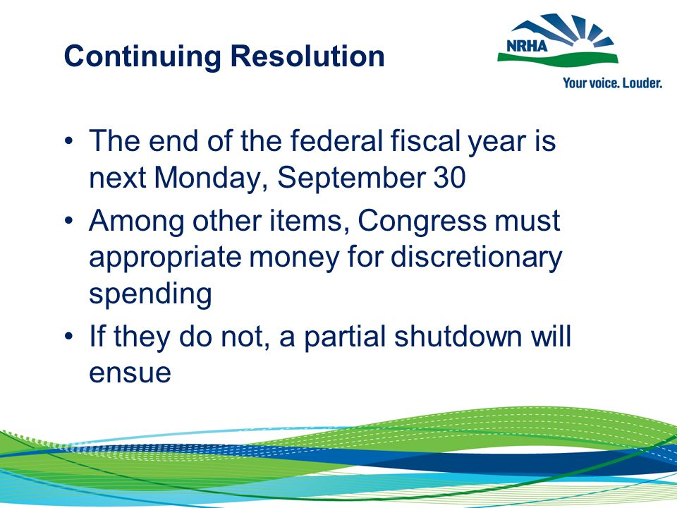 Continuing Resolution The end of the federal fiscal year is next Monday, September 30 Among other items, Congress must appropriate money for discretionary spending If they do not, a partial shutdown will ensue