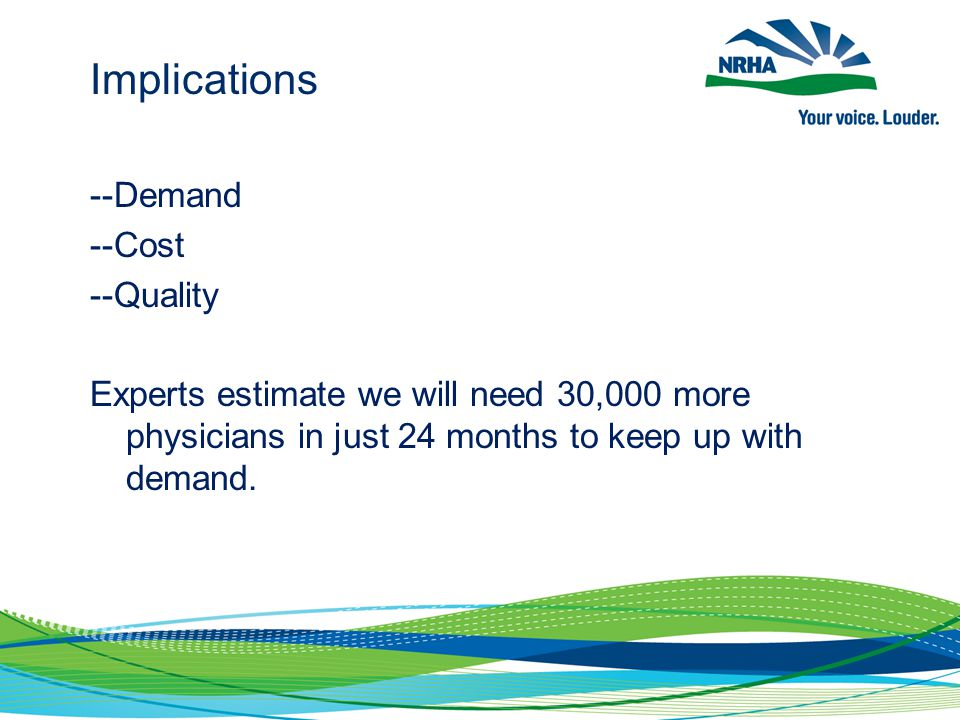 Implications --Demand --Cost --Quality Experts estimate we will need 30,000 more physicians in just 24 months to keep up with demand.