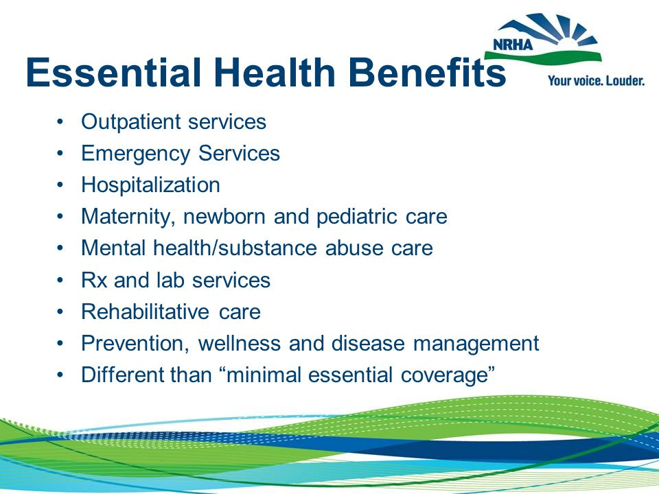 Essential Health Benefits Outpatient services Emergency Services Hospitalization Maternity, newborn and pediatric care Mental health/substance abuse care Rx and lab services Rehabilitative care Prevention, wellness and disease management Different than minimal essential coverage