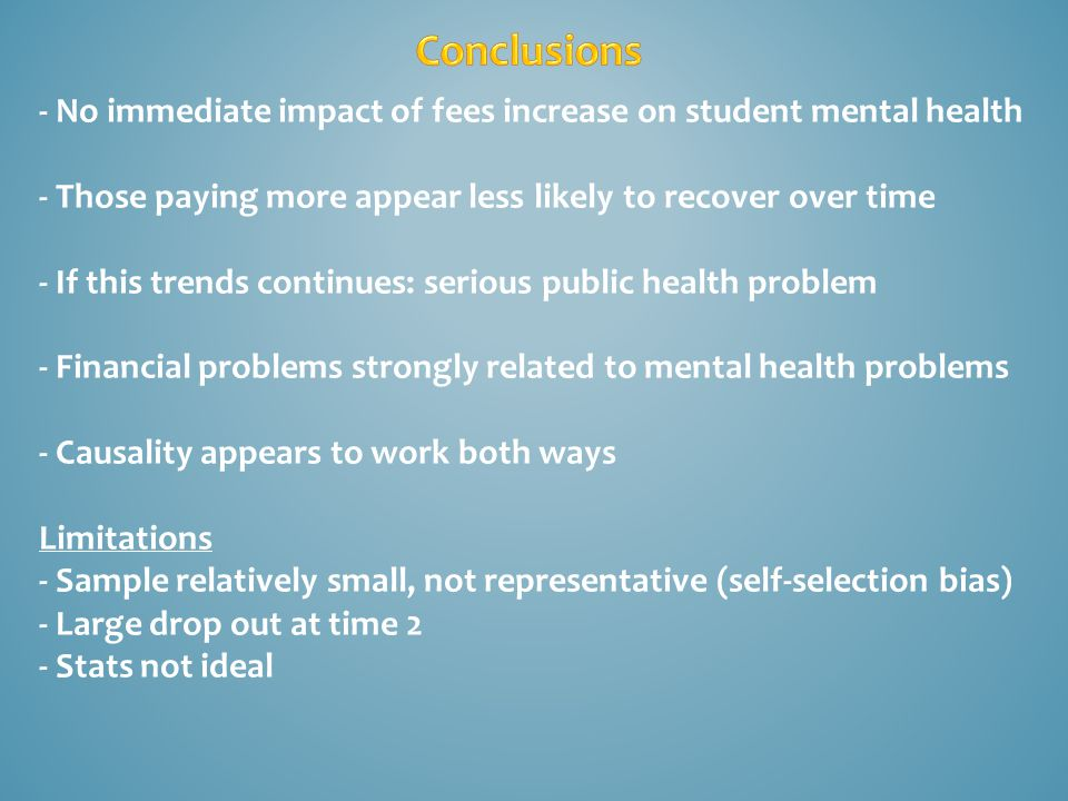 - No immediate impact of fees increase on student mental health - Those paying more appear less likely to recover over time - If this trends continues: serious public health problem - Financial problems strongly related to mental health problems - Causality appears to work both ways Limitations - Sample relatively small, not representative (self-selection bias) - Large drop out at time 2 - Stats not ideal