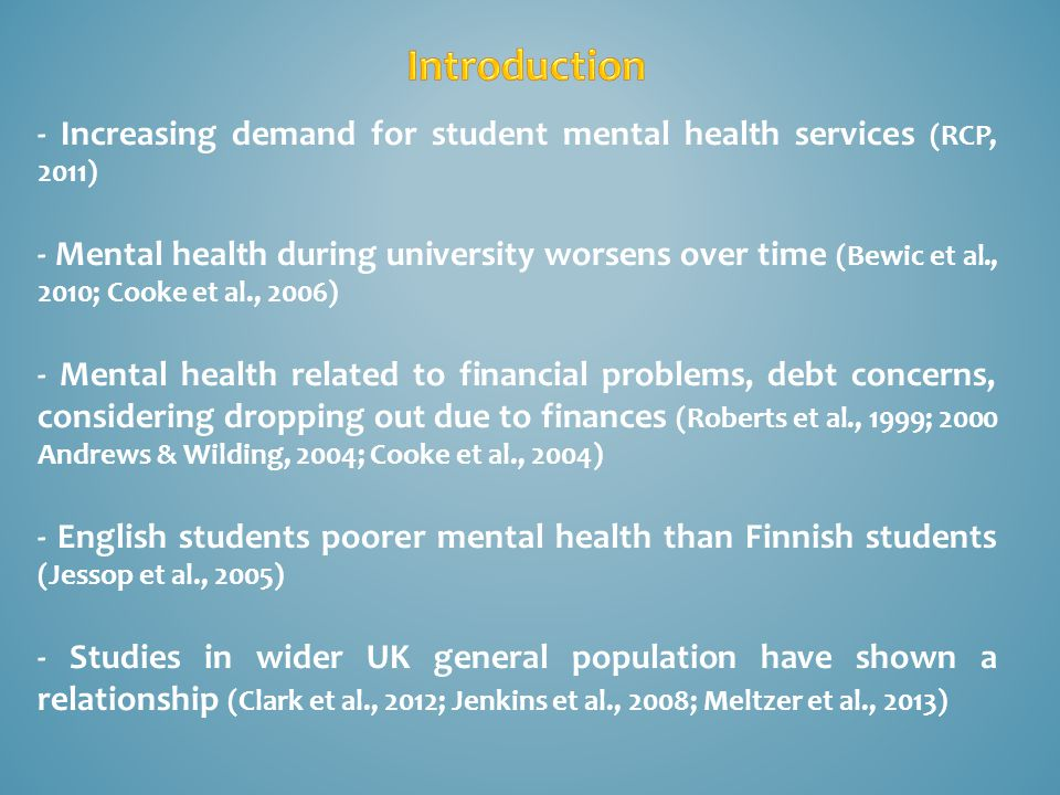 - Increasing demand for student mental health services (RCP, 2011) - Mental health during university worsens over time (Bewic et al., 2010; Cooke et al., 2006) - Mental health related to financial problems, debt concerns, considering dropping out due to finances (Roberts et al., 1999; 2000 Andrews & Wilding, 2004; Cooke et al., 2004) - English students poorer mental health than Finnish students (Jessop et al., 2005) - Studies in wider UK general population have shown a relationship (Clark et al., 2012; Jenkins et al., 2008; Meltzer et al., 2013)