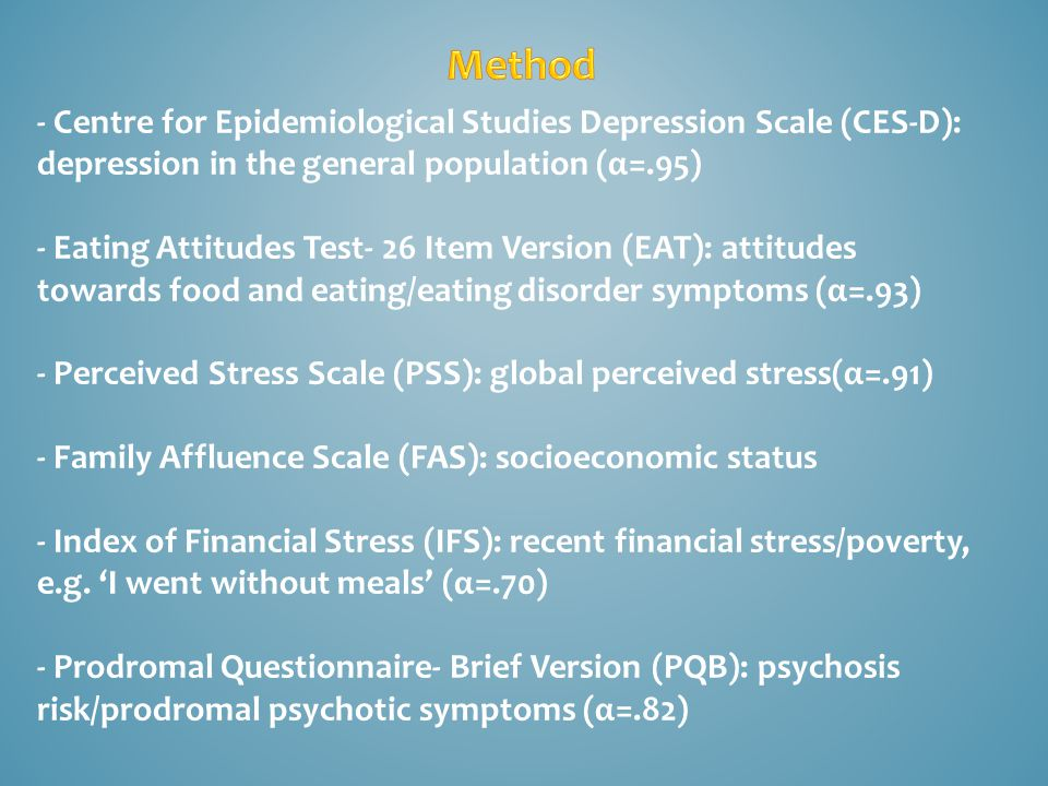 - Centre for Epidemiological Studies Depression Scale (CES-D): depression in the general population (α=.95) - Eating Attitudes Test- 26 Item Version (EAT): attitudes towards food and eating/eating disorder symptoms (α=.93) - Perceived Stress Scale (PSS): global perceived stress(α=.91) - Family Affluence Scale (FAS): socioeconomic status - Index of Financial Stress (IFS): recent financial stress/poverty, e.g.