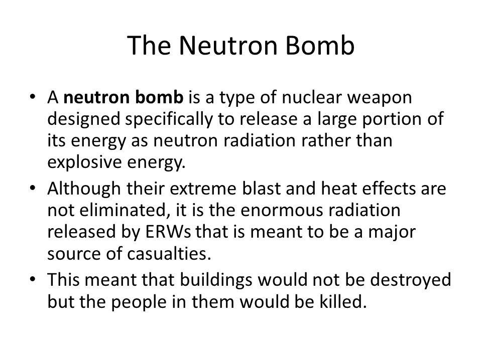 The Neutron Bomb A neutron bomb is a type of nuclear weapon designed specifically to release a large portion of its energy as neutron radiation rather
