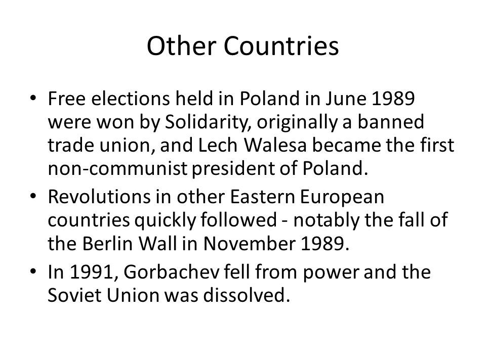 Other Countries Free elections held in Poland in June 1989 were won by Solidarity, originally a banned trade union, and Lech Walesa became the first non-communist president of Poland.