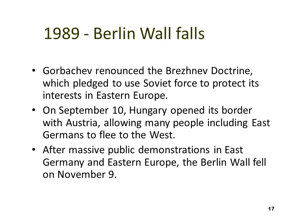 17 1989 - Berlin Wall falls Gorbachev renounced the Brezhnev Doctrine, which pledged to use Soviet force to protect its interests in Eastern Europe.