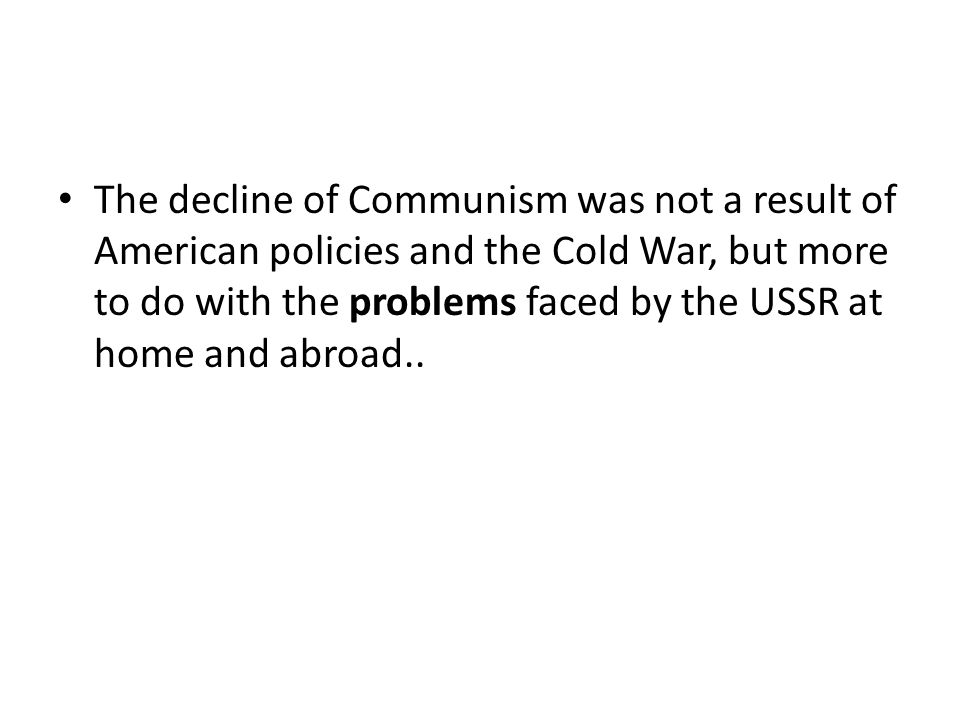 The decline of Communism was not a result of American policies and the Cold War, but more to do with the problems faced by the USSR at home and abroad