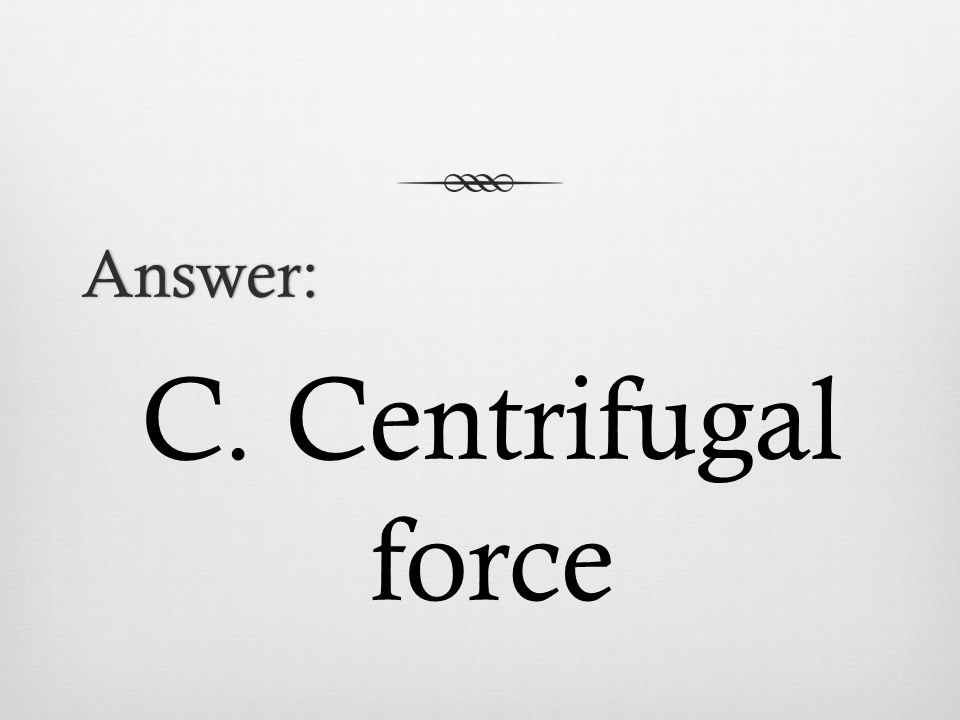 Answer: C. Centrifugal force