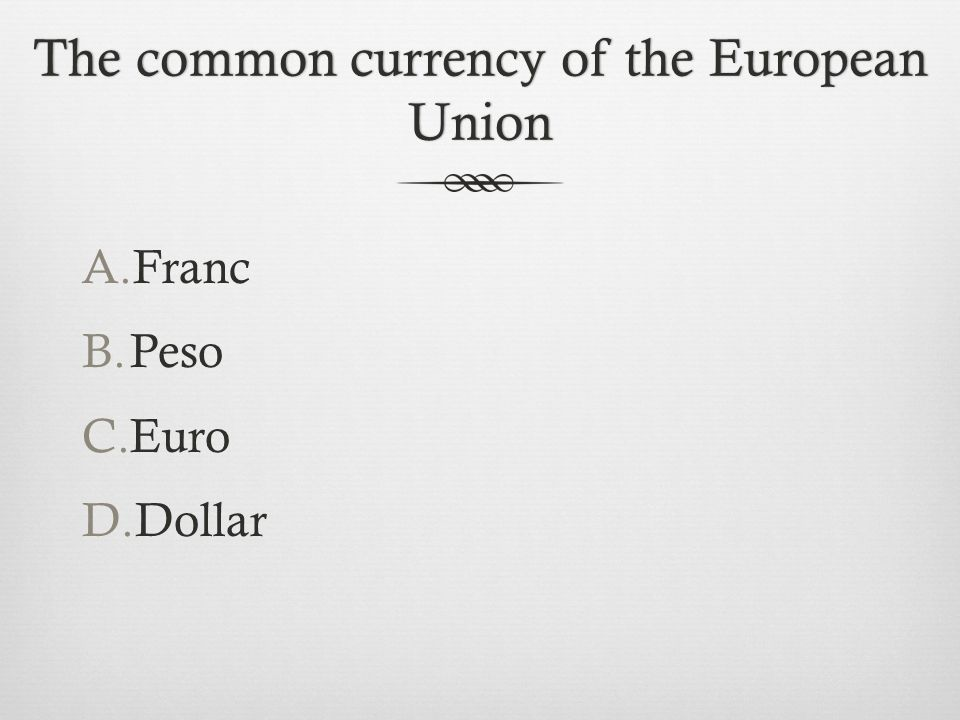The common currency of the European Union A.Franc B.Peso C.Euro D.Dollar