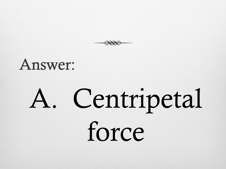 Answer: A. Centripetal force
