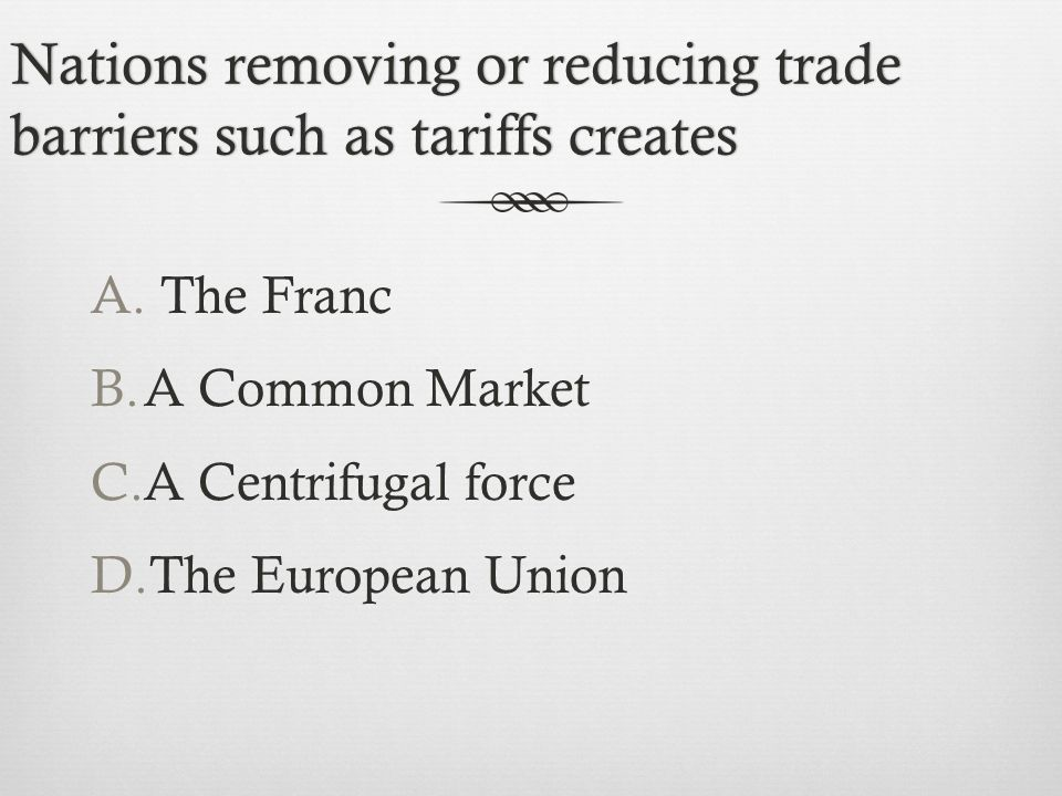 Nations removing or reducing trade barriers such as tariffs creates A.
