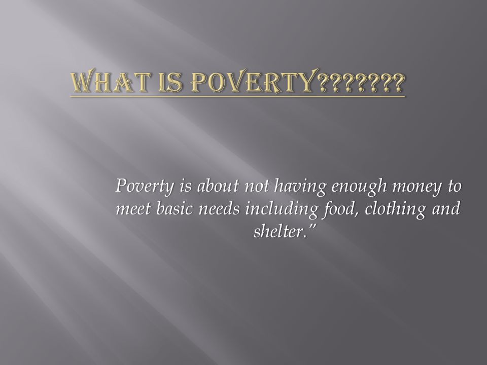 Poverty is about not having enough money to meet basic needs including food, clothing and shelter. Poverty is about not having enough money to meet basic needs including food, clothing and shelter.