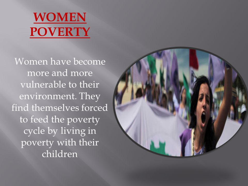 WOMEN POVERTY Women have become more and more vulnerable to their environment.
