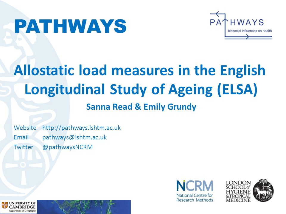 PATHWAYS Allostatic load measures in the English Longitudinal Study of Ageing (ELSA) Sanna Read & Emily Grundy Website http://pathways.lshtm.ac.uk Emailpathways@lshtm.ac.uk Twitter@pathwaysNCRM