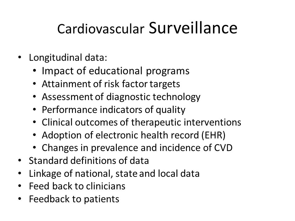 Cardiovascular Surveillance Longitudinal data: Impact of educational programs Attainment of risk factor targets Assessment of diagnostic technology Performance indicators of quality Clinical outcomes of therapeutic interventions Adoption of electronic health record (EHR) Changes in prevalence and incidence of CVD Standard definitions of data Linkage of national, state and local data Feed back to clinicians Feedback to patients