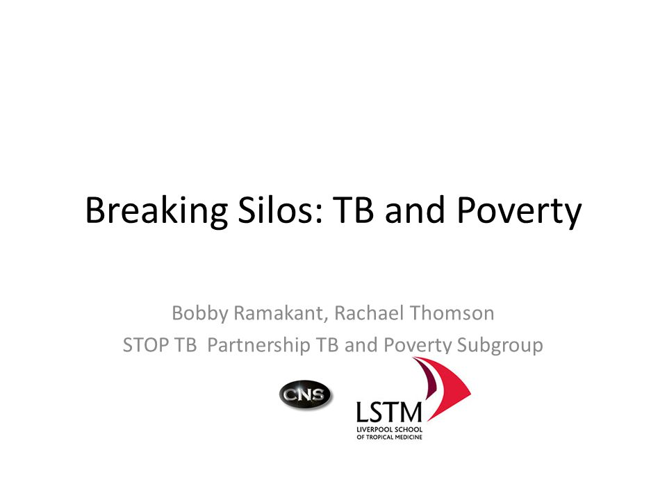 Breaking Silos: TB and Poverty Bobby Ramakant, Rachael Thomson STOP TB Partnership TB and Poverty Subgroup