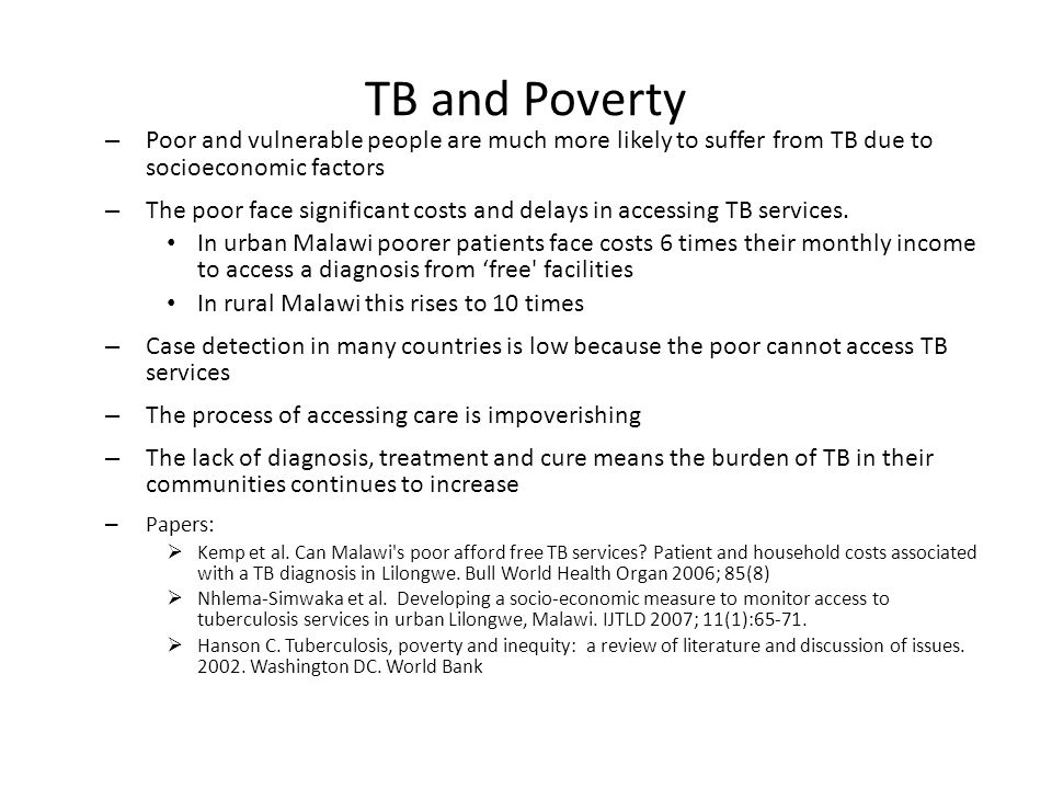 TB and Poverty – Poor and vulnerable people are much more likely to suffer from TB due to socioeconomic factors – The poor face significant costs and delays in accessing TB services.