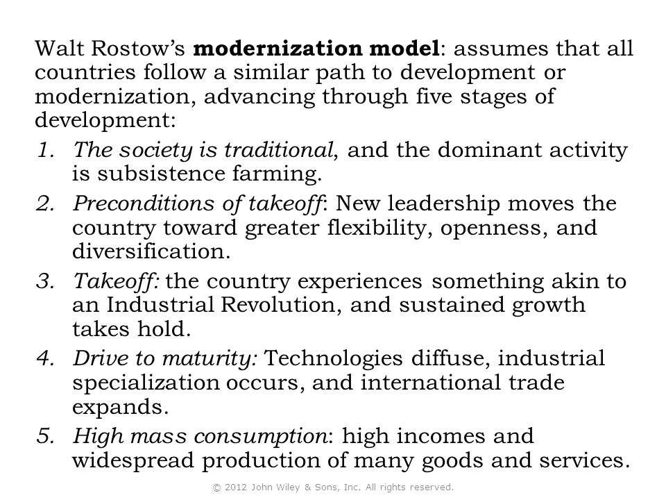 Walt Rostow's modernization model : assumes that all countries follow a similar path to development or modernization, advancing through five stages of development: 1.