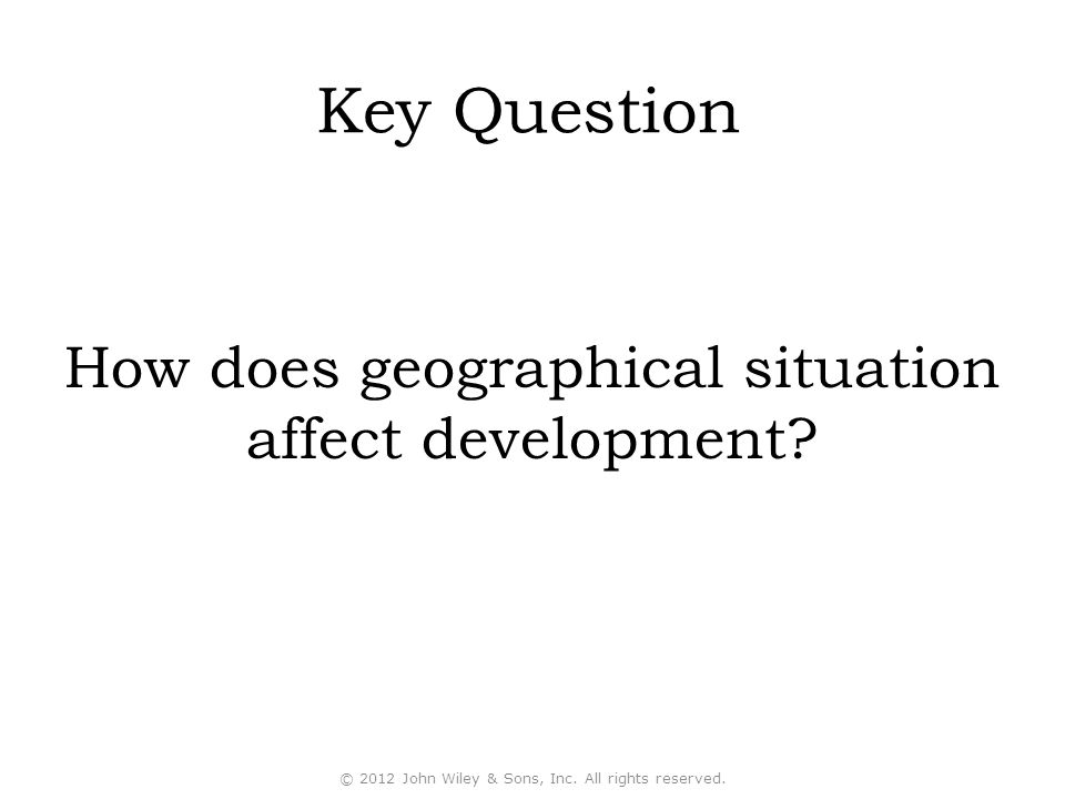 Key Question How does geographical situation affect development.
