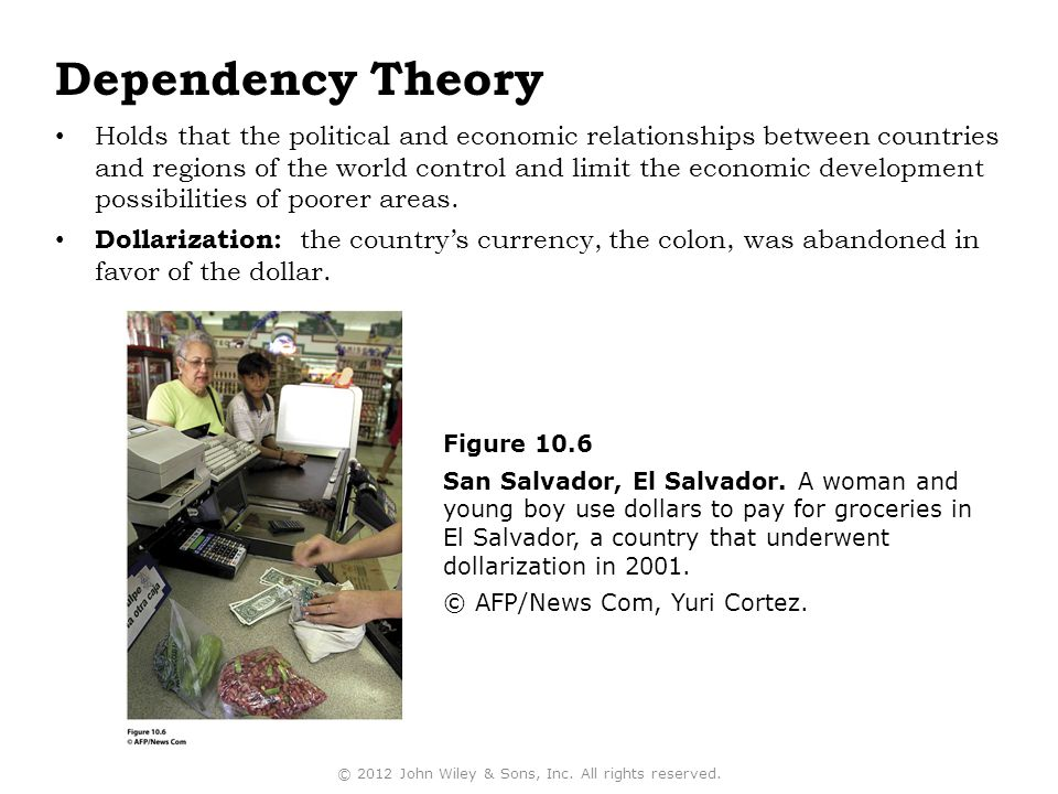 Dependency Theory Holds that the political and economic relationships between countries and regions of the world control and limit the economic development possibilities of poorer areas.