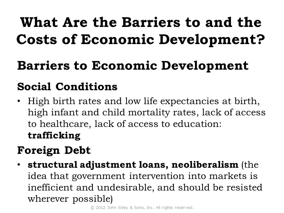 Barriers to Economic Development Social Conditions High birth rates and low life expectancies at birth, high infant and child mortality rates, lack of access to healthcare, lack of access to education: trafficking Foreign Debt structural adjustment loans, neoliberalism (the idea that government intervention into markets is inefficient and undesirable, and should be resisted wherever possible) © 2012 John Wiley & Sons, Inc.