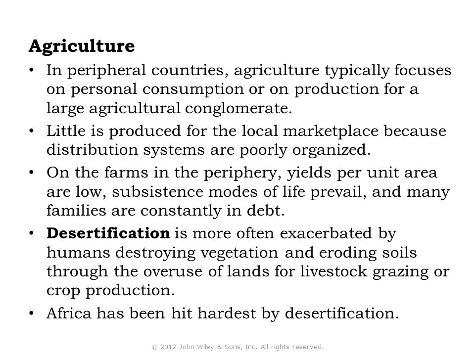 Agriculture In peripheral countries, agriculture typically focuses on personal consumption or on production for a large agricultural conglomerate.