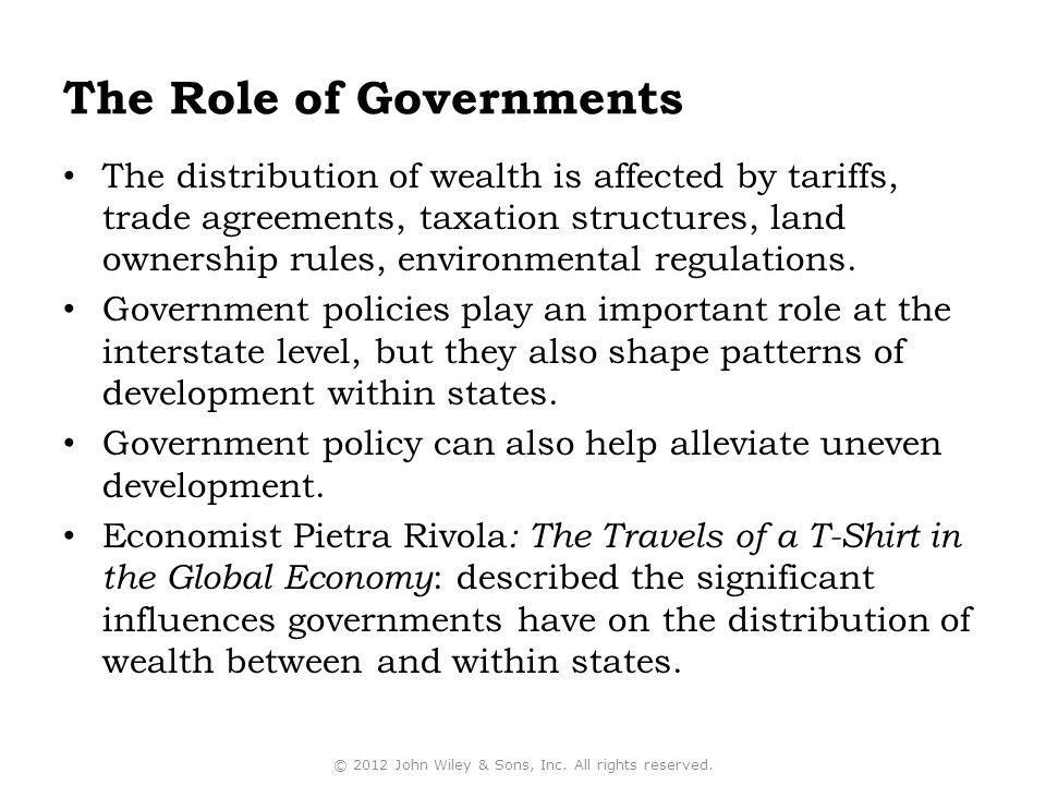 The Role of Governments The distribution of wealth is affected by tariffs, trade agreements, taxation structures, land ownership rules, environmental regulations.