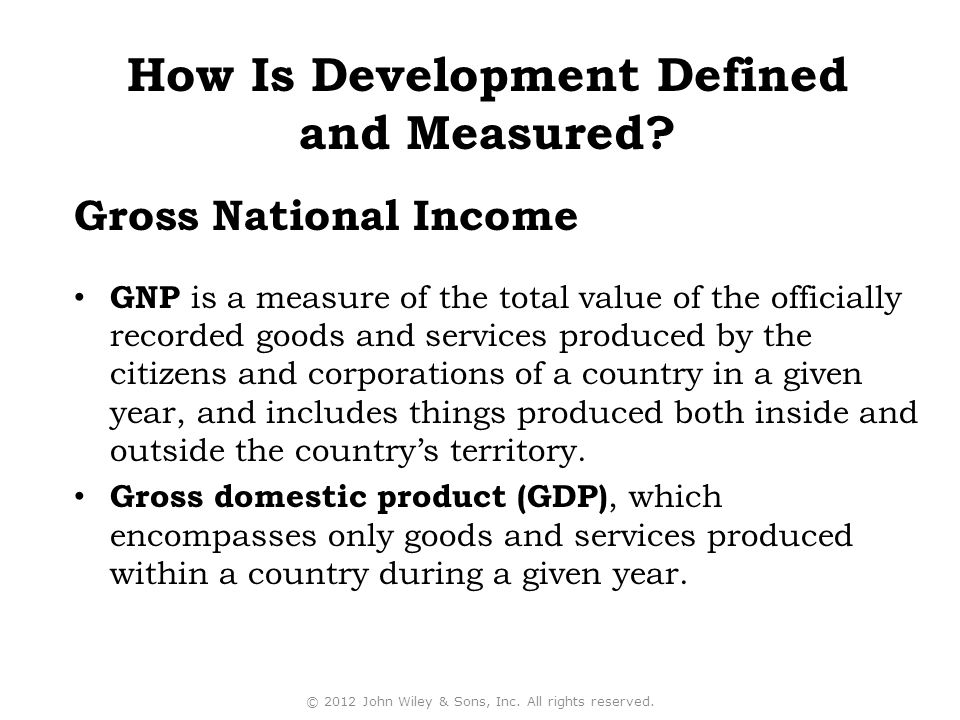 GNP is a measure of the total value of the officially recorded goods and services produced by the citizens and corporations of a country in a given year, and includes things produced both inside and outside the country's territory.