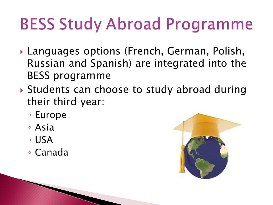  Languages options (French, German, Polish, Russian and Spanish) are integrated into the BESS programme  Students can choose to study abroad during their third year: ◦ Europe ◦ Asia ◦ USA ◦ Canada
