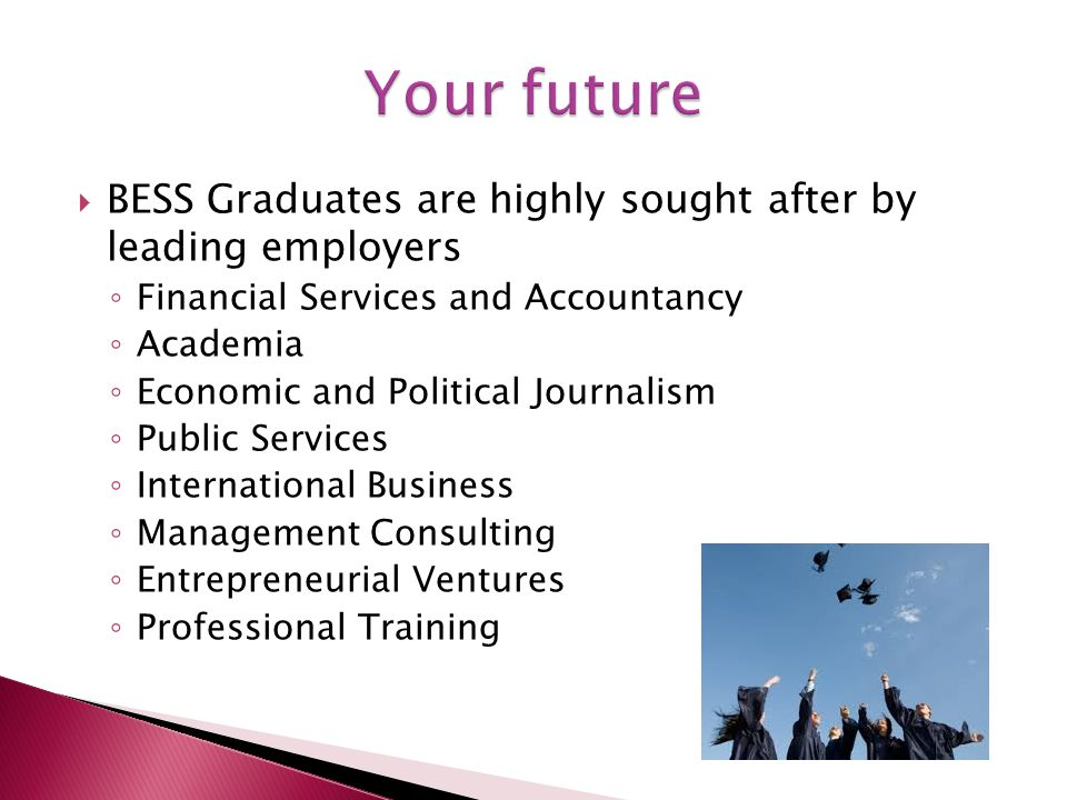  BESS Graduates are highly sought after by leading employers ◦ Financial Services and Accountancy ◦ Academia ◦ Economic and Political Journalism ◦ Public Services ◦ International Business ◦ Management Consulting ◦ Entrepreneurial Ventures ◦ Professional Training