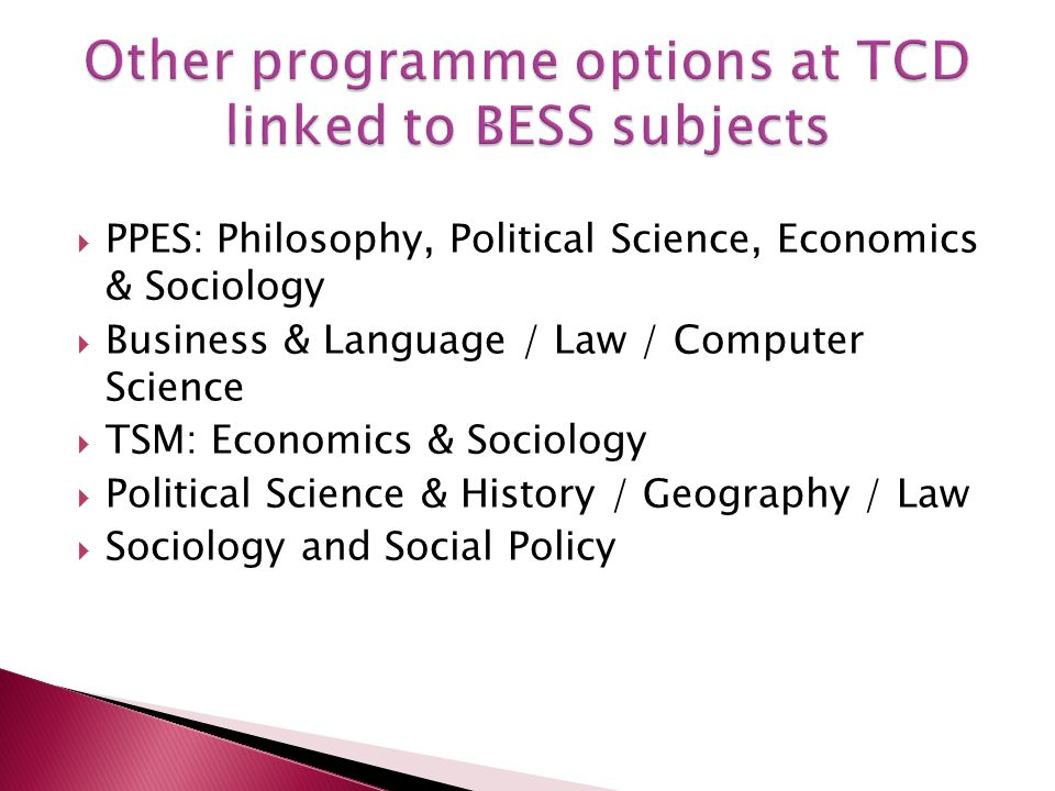  PPES: Philosophy, Political Science, Economics & Sociology  Business & Language / Law / Computer Science  TSM: Economics & Sociology  Political Science & History / Geography / Law  Sociology and Social Policy