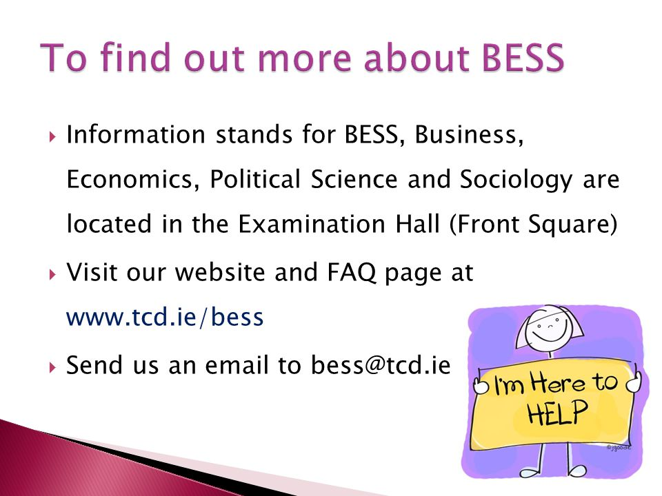  Information stands for BESS, Business, Economics, Political Science and Sociology are located in the Examination Hall (Front Square)  Visit our website and FAQ page at www.tcd.ie/bess  Send us an email to bess@tcd.ie